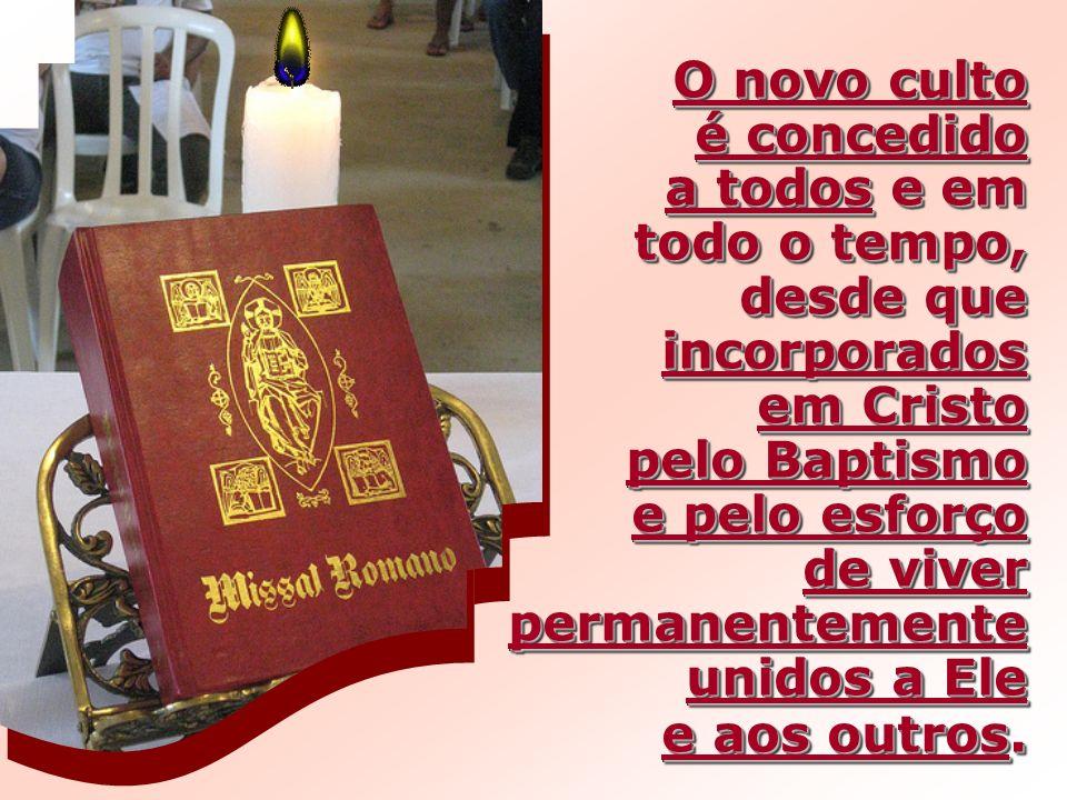 O novo culto é concedido a todos e em todo o tempo, desde que incorporados em Cristo pelo Baptismo e pelo esforço de viver permanentemente unidos a Ele e aos outros.