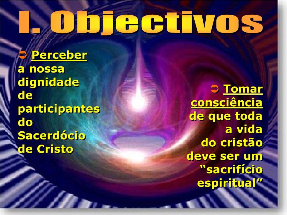 Perceber a nossa dignidade de participantes do Sacerdócio de Cristo Tomar consciência de que toda a vida do cristão deve ser um sacrifício espiritual
