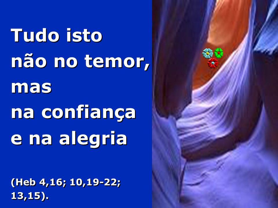 Tudo isto não no temor, mas na confiança e na alegria (Heb 4,16; 10,19-22; 13,15).
