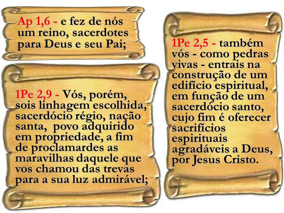 1Pe 2,9 - Vós, porém, sois linhagem escolhida, sacerdócio régio, nação santa, povo adquirido em propriedade, a fim de proclamardes as maravilhas daquele que vos chamou das trevas para a sua luz admirável; Ap 1,6 - e fez de nós um reino, sacerdotes para Deus e seu Pai; 1Pe 2,5 - também vós - como pedras vivas - entrais na construção de um edifício espiritual, em função de um sacerdócio santo, cujo fim é oferecer sacrifícios espirituais agradáveis a Deus, por Jesus Cristo.
