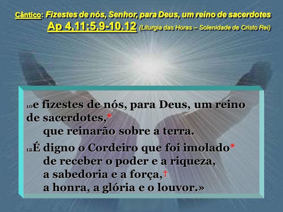 Cântico: Fizestes de nós, Senhor, para Deus, um reino de sacerdotes Ap 4,11;5,9-10.12 (Liturgia das Horas – Solenidade de Cristo Rei) 10 e fizestes de nós, para Deus, um reino de sacerdotes,* que reinarão sobre a terra.