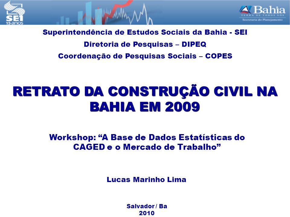 RETRATO DA CONSTRUÇÃO CIVIL NA BAHIA EM 2009 Workshop: A Base de Dados Estatísticas do CAGED e o Mercado de Trabalho Salvador / Ba 2010 Superintendênc