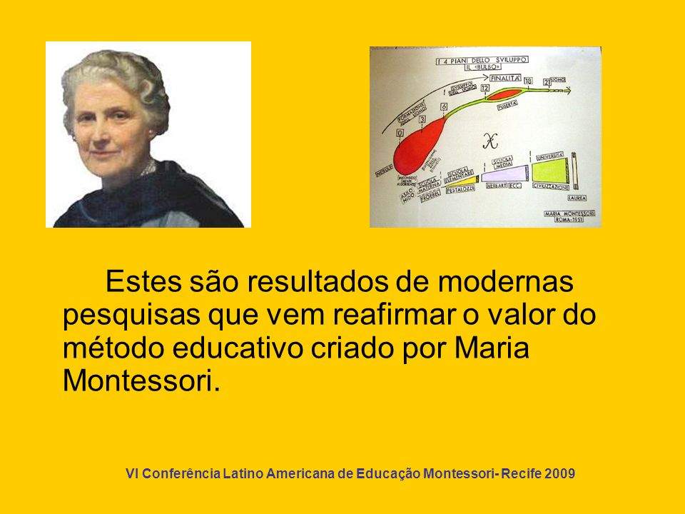 VI Conferência Latino Americana de Educação Montessori- Recife 2009 Um ambiente pela vida, assim foi a solução educativa e científica que Maria Montessori desejou oferecer à vida e ao trabalho da criança.