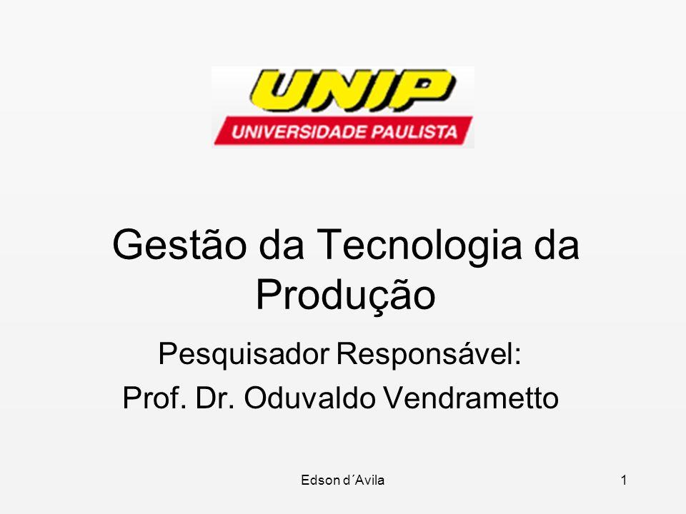 Edson d´Avila1 Gestão da Tecnologia da Produção Pesquisador Responsável: Prof. Dr. Oduvaldo Vendrametto