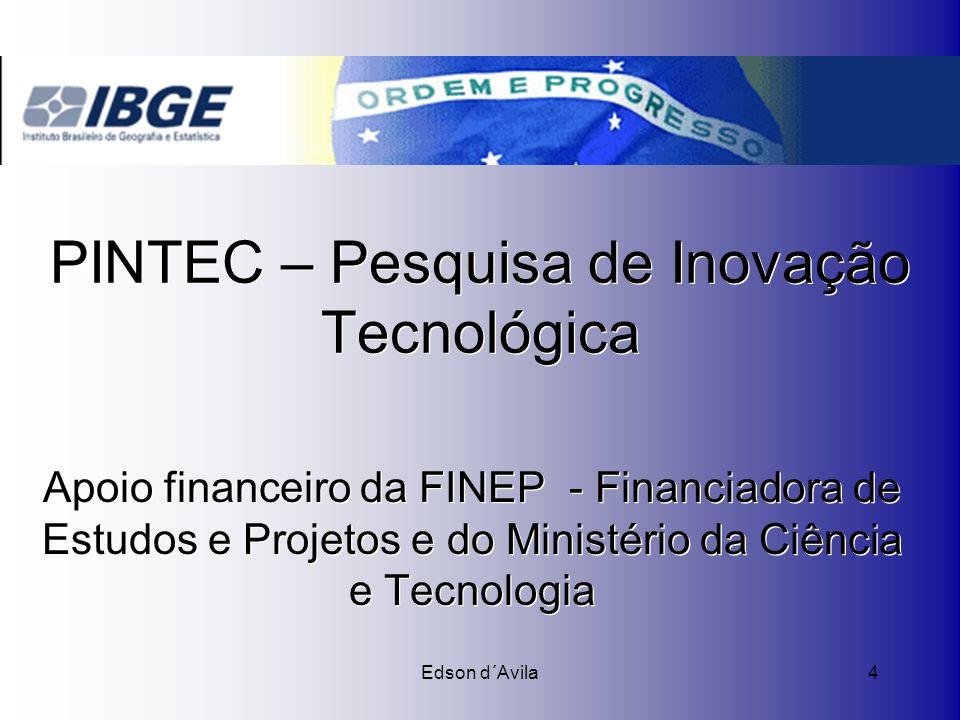 Edson d´Avila4 PINTEC – Pesquisa de Inovação Tecnológica Apoio financeiro da FINEP - Financiadora de Estudos e Projetos e do Ministério da Ciência e T