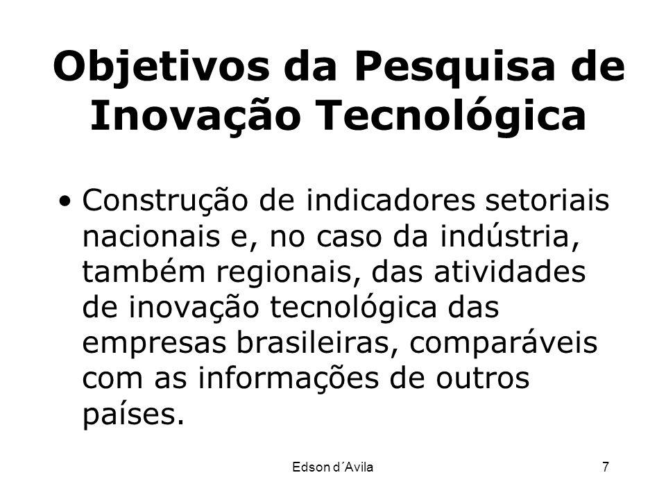Edson d´Avila7 Objetivos da Pesquisa de Inovação Tecnológica Construção de indicadores setoriais nacionais e, no caso da indústria, também regionais,