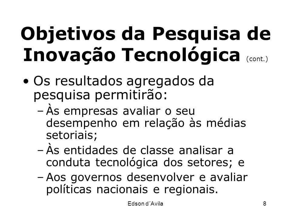Edson d´Avila8 Objetivos da Pesquisa de Inovação Tecnológica (cont.) Os resultados agregados da pesquisa permitirão: –Às empresas avaliar o seu desemp