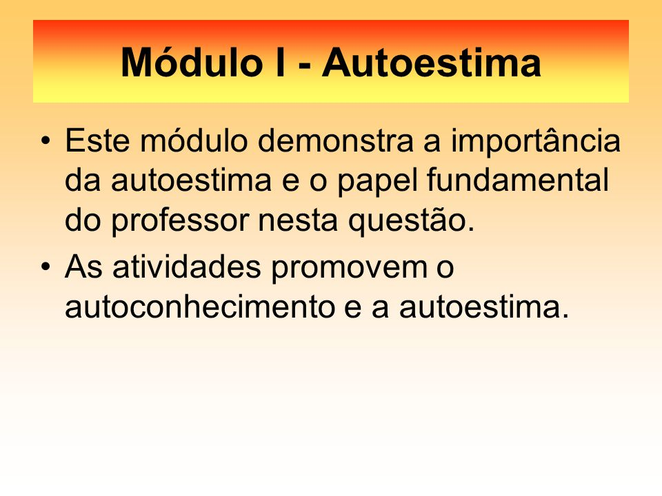 Módulo I - Autoestima Este módulo demonstra a importância da autoestima e o papel fundamental do professor nesta questão. As atividades promovem o aut