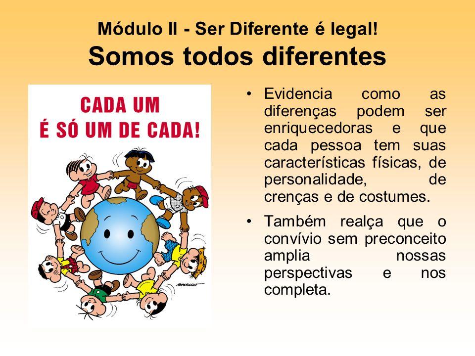 Módulo II - Ser Diferente é legal! Somos todos diferentes Evidencia como as diferenças podem ser enriquecedoras e que cada pessoa tem suas característ