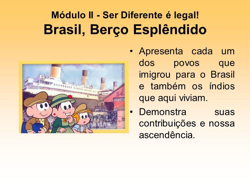 Módulo II - Ser Diferente é legal! Brasil, Berço Esplêndido Apresenta cada um dos povos que imigrou para o Brasil e também os índios que aqui viviam.
