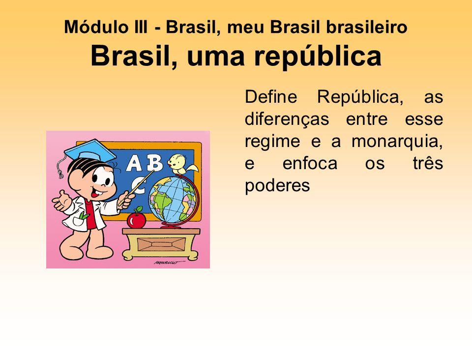 Módulo III - Brasil, meu Brasil brasileiro Brasil, uma república Define República, as diferenças entre esse regime e a monarquia, e enfoca os três poderes