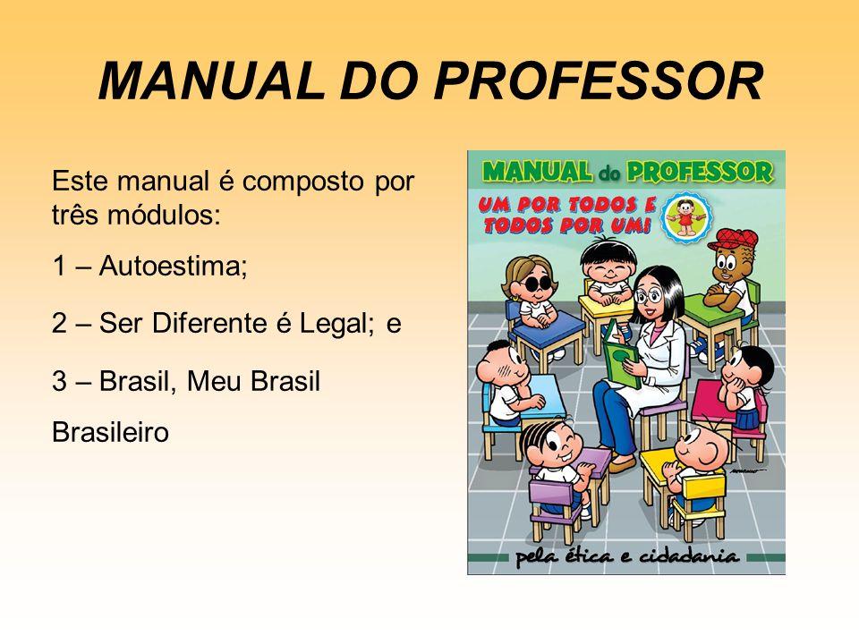 MANUAL DO PROFESSOR Este manual é composto por três módulos: 1 – Autoestima; 2 – Ser Diferente é Legal; e 3 – Brasil, Meu Brasil Brasileiro