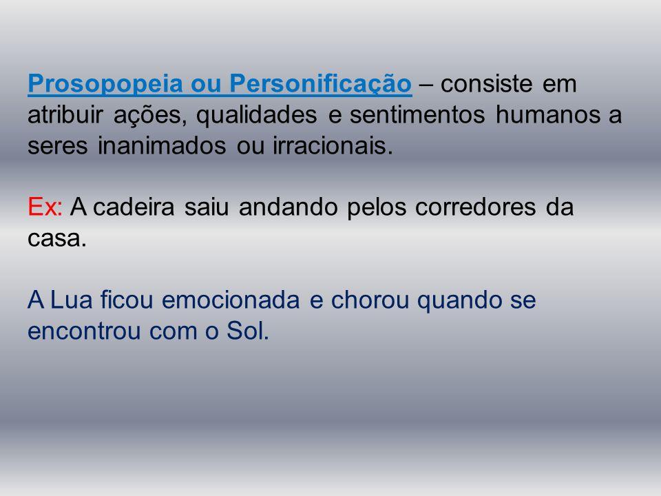 Prosopopeia ou Personificação – consiste em atribuir ações, qualidades e sentimentos humanos a seres inanimados ou irracionais. Ex: A cadeira saiu and