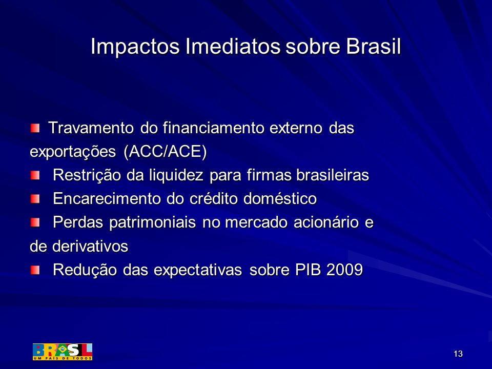 13 Impactos Imediatos sobre Brasil Travamento do financiamento externo das exportações (ACC/ACE) Restrição da liquidez para firmas brasileiras Restriç
