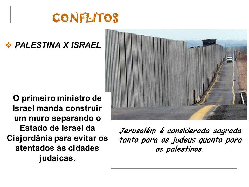 CONFLITOS Jerusalém é considerada sagrada tanto para os judeus quanto para os palestinos. PALESTINA X ISRAEL O primeiro ministro de Israel manda const
