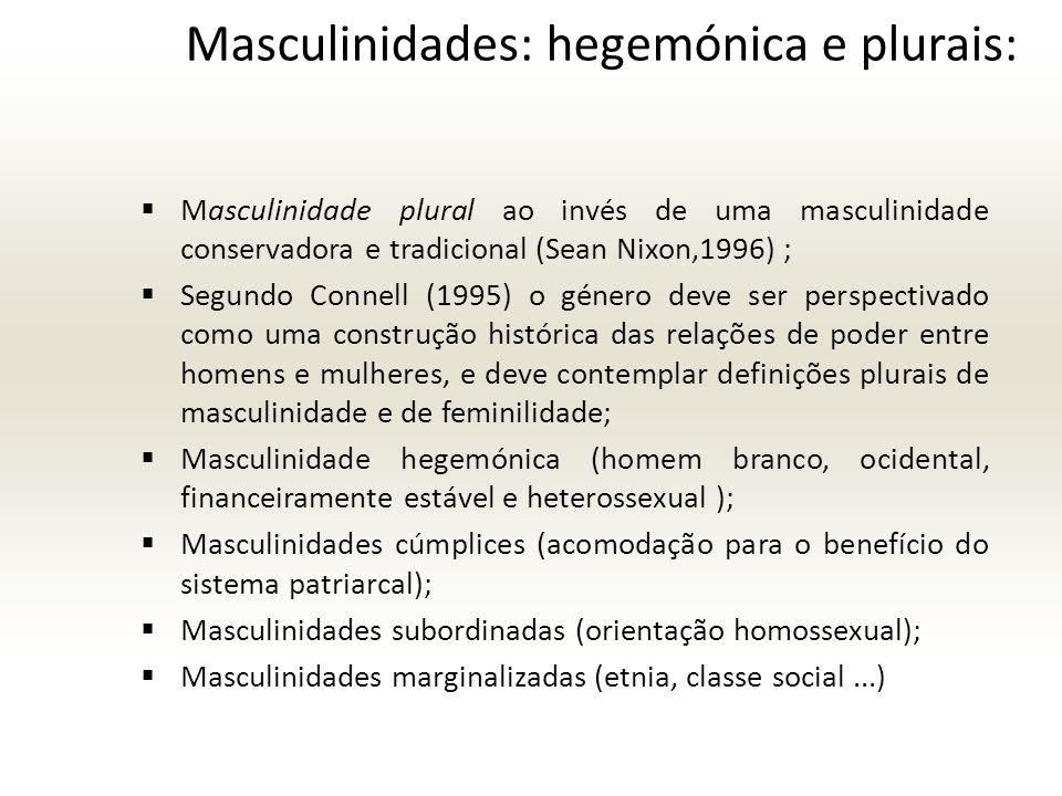 Masculinidades: hegemónica e plurais: Masculinidade plural ao invés de uma masculinidade conservadora e tradicional (Sean Nixon,1996) ; Segundo Connell (1995) o género deve ser perspectivado como uma construção histórica das relações de poder entre homens e mulheres, e deve contemplar definições plurais de masculinidade e de feminilidade; Masculinidade hegemónica (homem branco, ocidental, financeiramente estável e heterossexual ); Masculinidades cúmplices (acomodação para o benefício do sistema patriarcal); Masculinidades subordinadas (orientação homossexual); Masculinidades marginalizadas (etnia, classe social...)