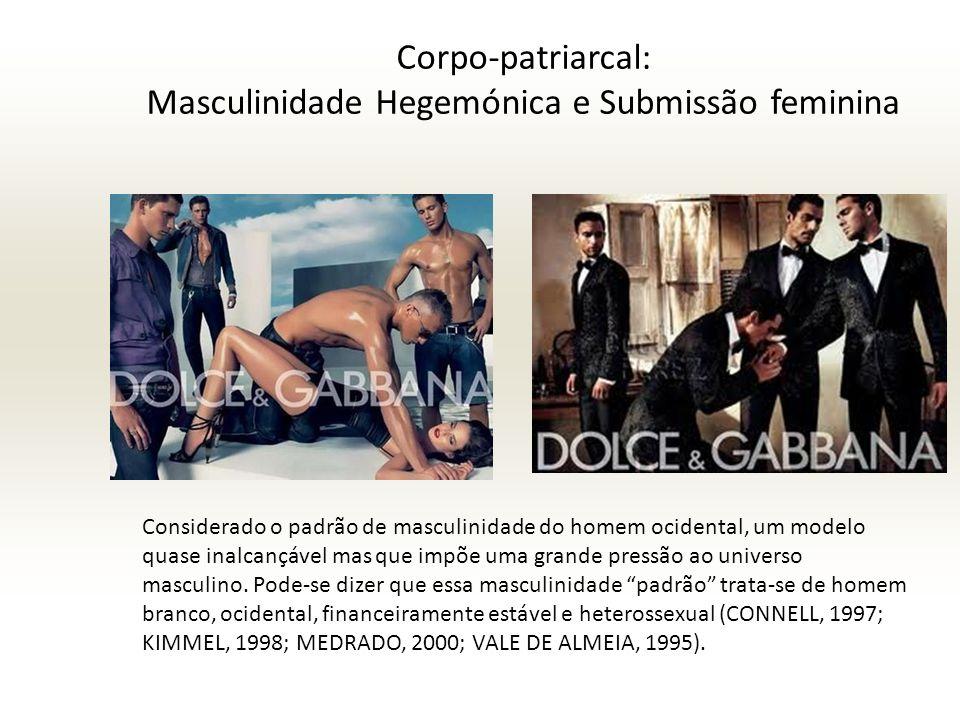 Corpo-patriarcal: Masculinidade Hegemónica e Submissão feminina Considerado o padrão de masculinidade do homem ocidental, um modelo quase inalcançável mas que impõe uma grande pressão ao universo masculino.