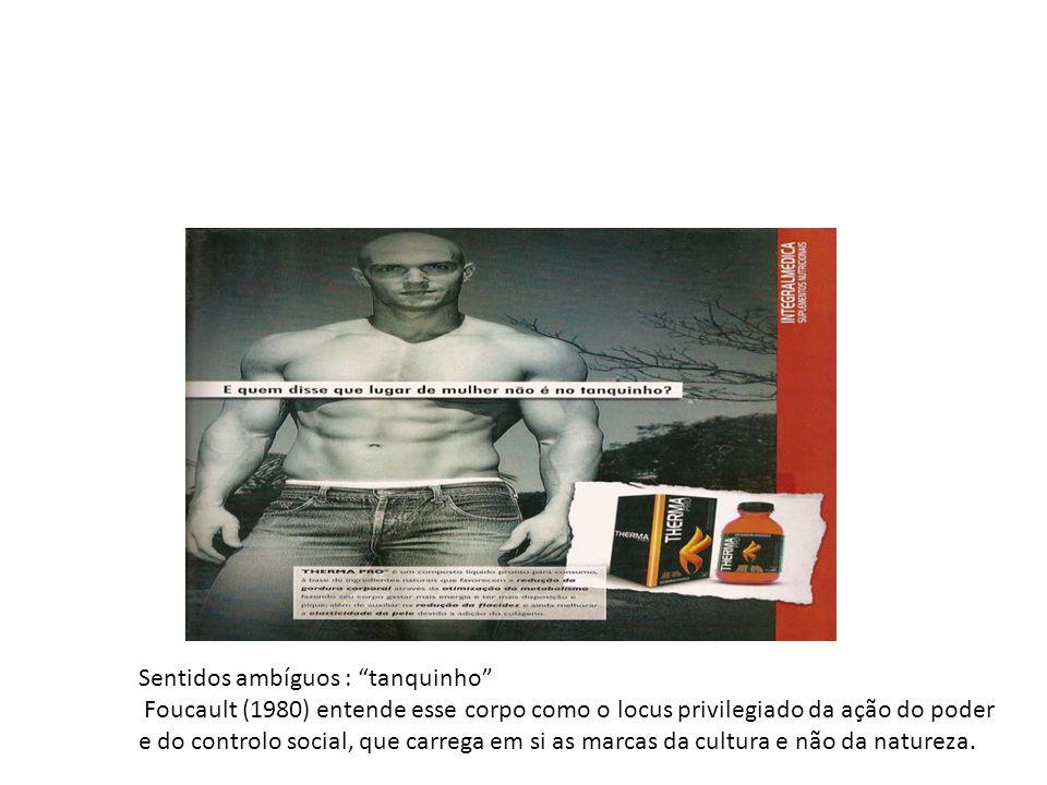 Sentidos ambíguos : tanquinho Foucault (1980) entende esse corpo como o locus privilegiado da ação do poder e do controlo social, que carrega em si as marcas da cultura e não da natureza.
