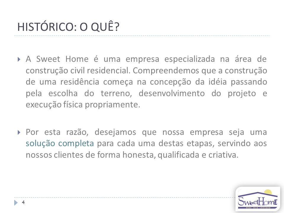 HISTÓRICO: O QUÊ.A Sweet Home é uma empresa especializada na área de construção civil residencial.