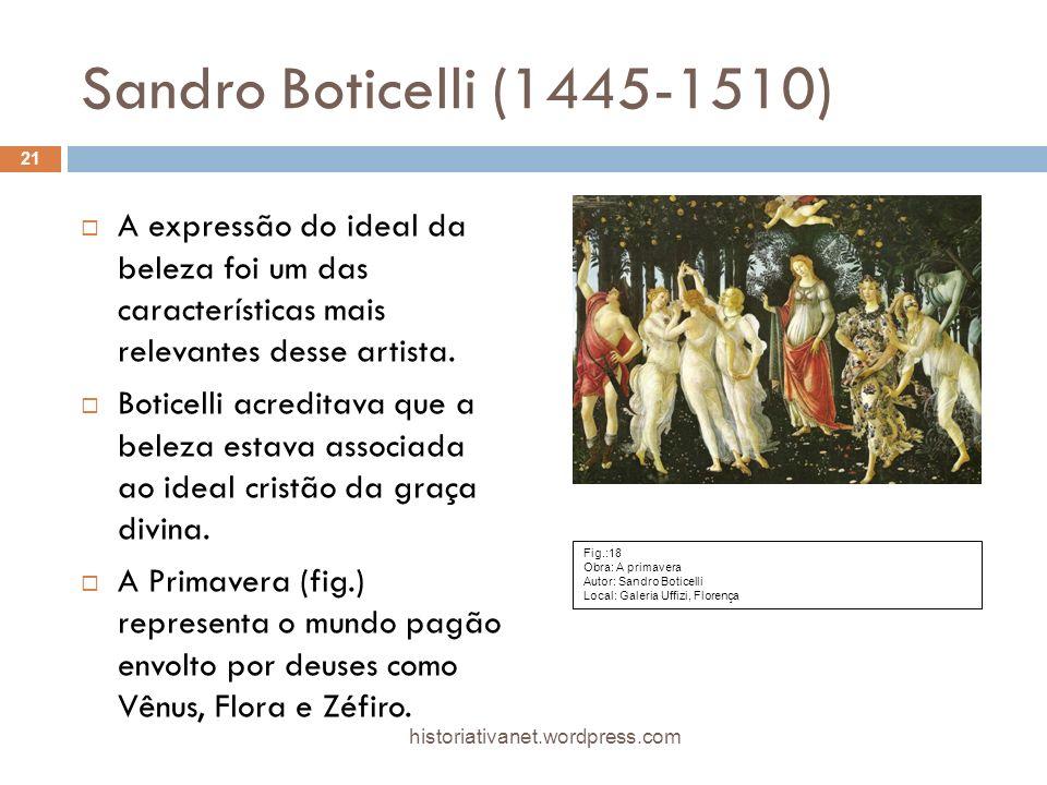 Sandro Boticelli (1445-1510) A expressão do ideal da beleza foi um das características mais relevantes desse artista. Boticelli acreditava que a belez