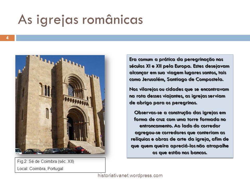 As igrejas românicas Fig.2: Sé de Coimbra (séc. XII) Local: Coimbra, Portugal Era comum a prática da peregrinação nos séculos XI e XII pela Europa. Es