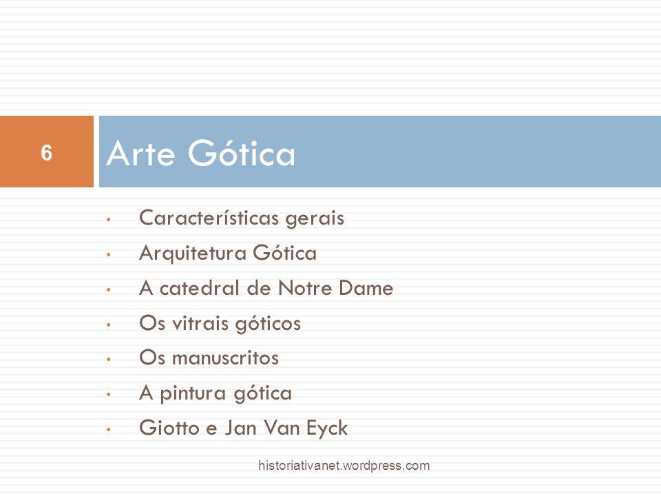 Características gerais Arquitetura Gótica A catedral de Notre Dame Os vitrais góticos Os manuscritos A pintura gótica Giotto e Jan Van Eyck Arte Gótica 6 historiativanet.wordpress.com