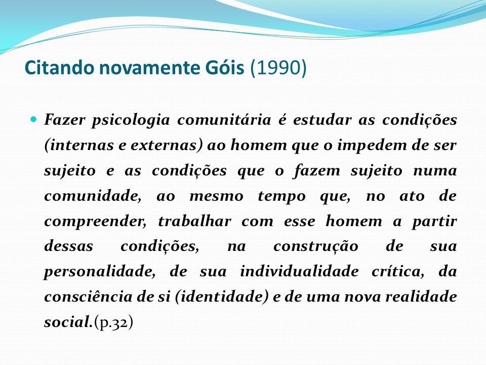 Citando novamente Góis (1990) Fazer psicologia comunitária é estudar as condições (internas e externas) ao homem que o impedem de ser sujeito e as condições que o fazem sujeito numa comunidade, ao mesmo tempo que, no ato de compreender, trabalhar com esse homem a partir dessas condições, na construção de sua personalidade, de sua individualidade crítica, da consciência de si (identidade) e de uma nova realidade social.(p.32)