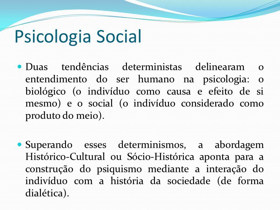 Psicologia Social Duas tendências deterministas delinearam o entendimento do ser humano na psicologia: o biológico (o indivíduo como causa e efeito de si mesmo) e o social (o indivíduo considerado como produto do meio).