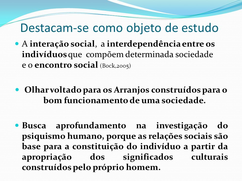 Destacam-se como objeto de estudo A interação social, a interdependência entre os indivíduos que compõem determinada sociedade e o encontro social (Bock,2005) Olhar voltado para os Arranjos construídos para o bom funcionamento de uma sociedade.