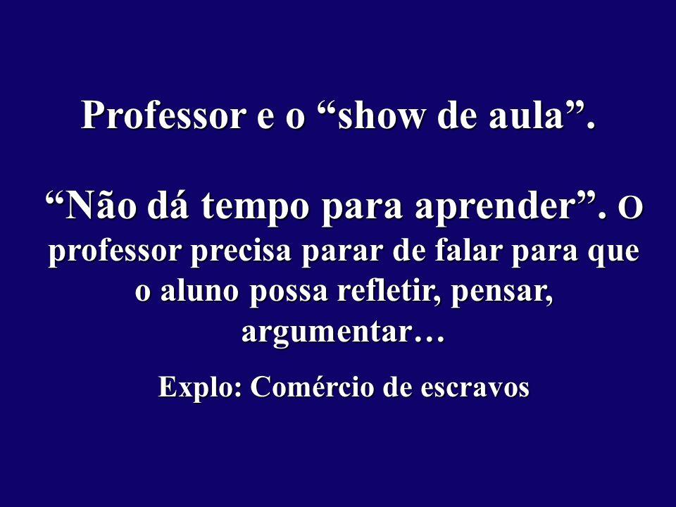 Professor e o show de aula.Não dá tempo para aprender.