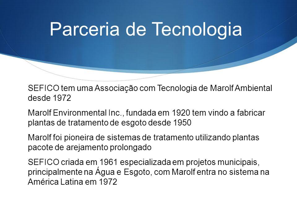 Parceria de Tecnologia SEFICO tem uma Associação com Tecnologia de Marolf Ambiental desde 1972 Marolf Environmental Inc., fundada em 1920 tem vindo a fabricar plantas de tratamento de esgoto desde 1950 Marolf foi pioneira de sistemas de tratamento utilizando plantas pacote de arejamento prolongado SEFICO criada em 1961 especializada em projetos municipais, principalmente na Água e Esgoto, com Marolf entra no sistema na América Latina em 1972