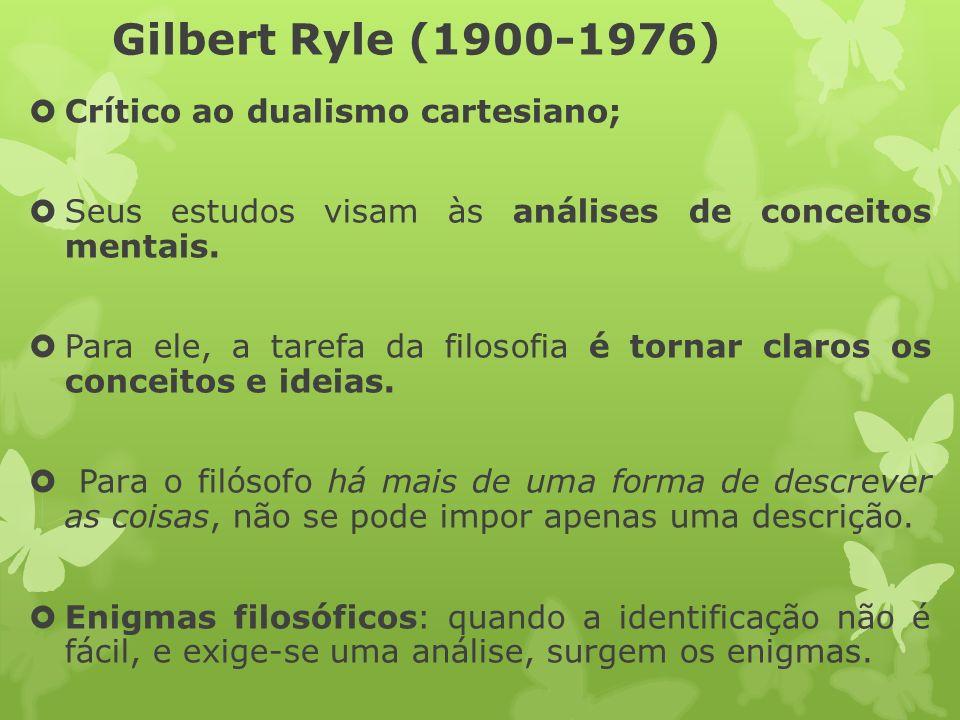 Gilbert Ryle (1900-1976) Crítico ao dualismo cartesiano; Seus estudos visam às análises de conceitos mentais. Para ele, a tarefa da filosofia é tornar