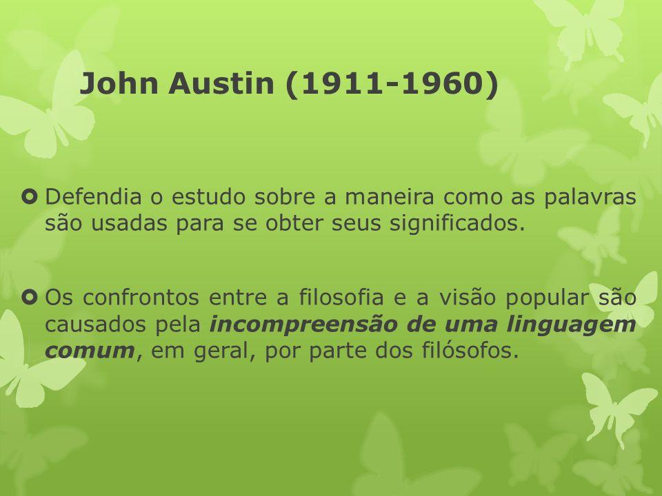 John Austin (1911-1960) Defendia o estudo sobre a maneira como as palavras são usadas para se obter seus significados. Os confrontos entre a filosofia