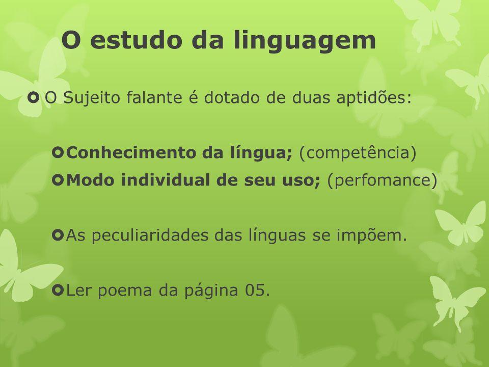 O estudo da linguagem O Sujeito falante é dotado de duas aptidões: Conhecimento da língua; (competência) Modo individual de seu uso; (perfomance) As p