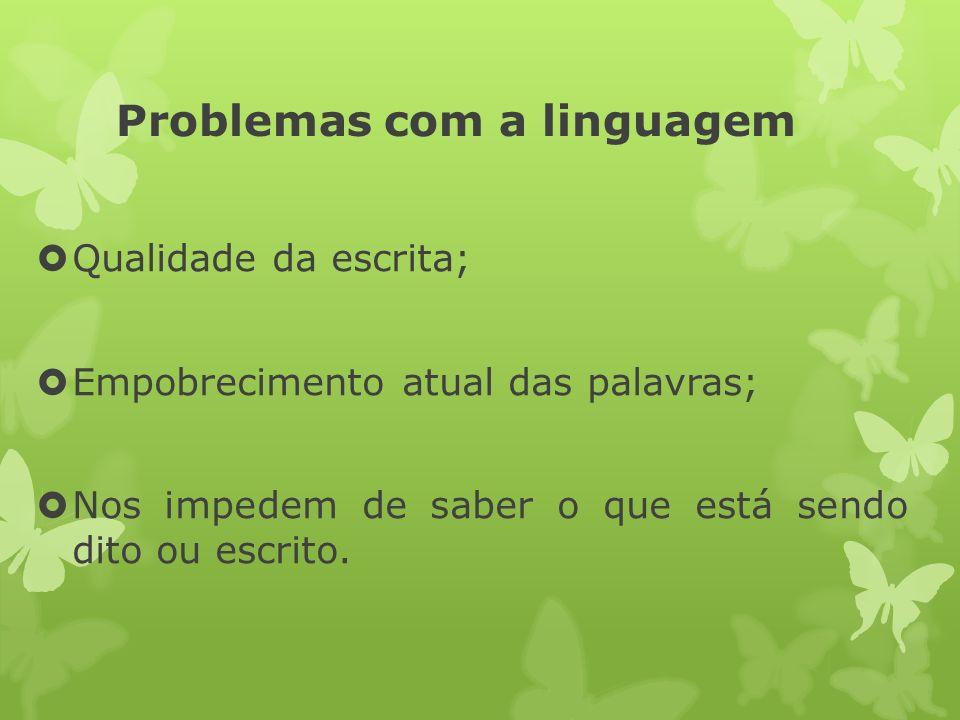 Problemas com a linguagem Qualidade da escrita; Empobrecimento atual das palavras; Nos impedem de saber o que está sendo dito ou escrito.