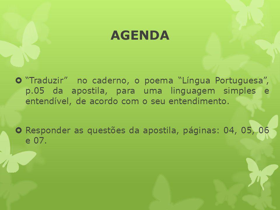 AGENDA Traduzir no caderno, o poema Língua Portuguesa, p.05 da apostila, para uma linguagem simples e entendível, de acordo com o seu entendimento. Re