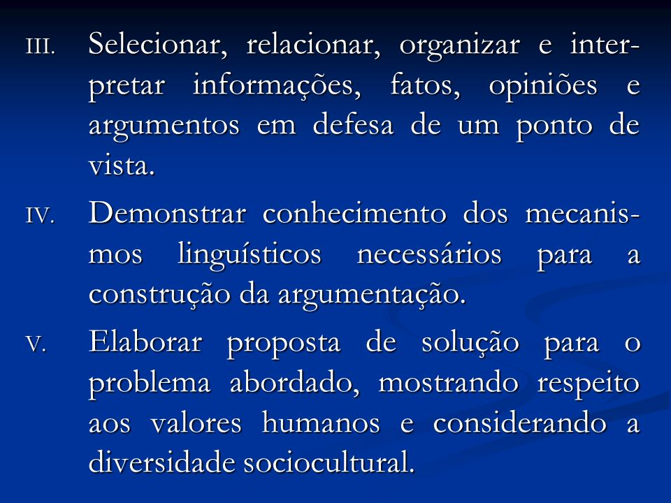 III. Selecionar, relacionar, organizar e inter- pretar informações, fatos, opiniões e argumentos em defesa de um ponto de vista. IV. Demonstrar conhec
