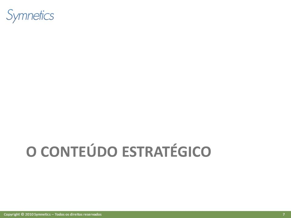 7 Copyright © 2010 Symnetics – Todos os direitos reservados O CONTEÚDO ESTRATÉGICO