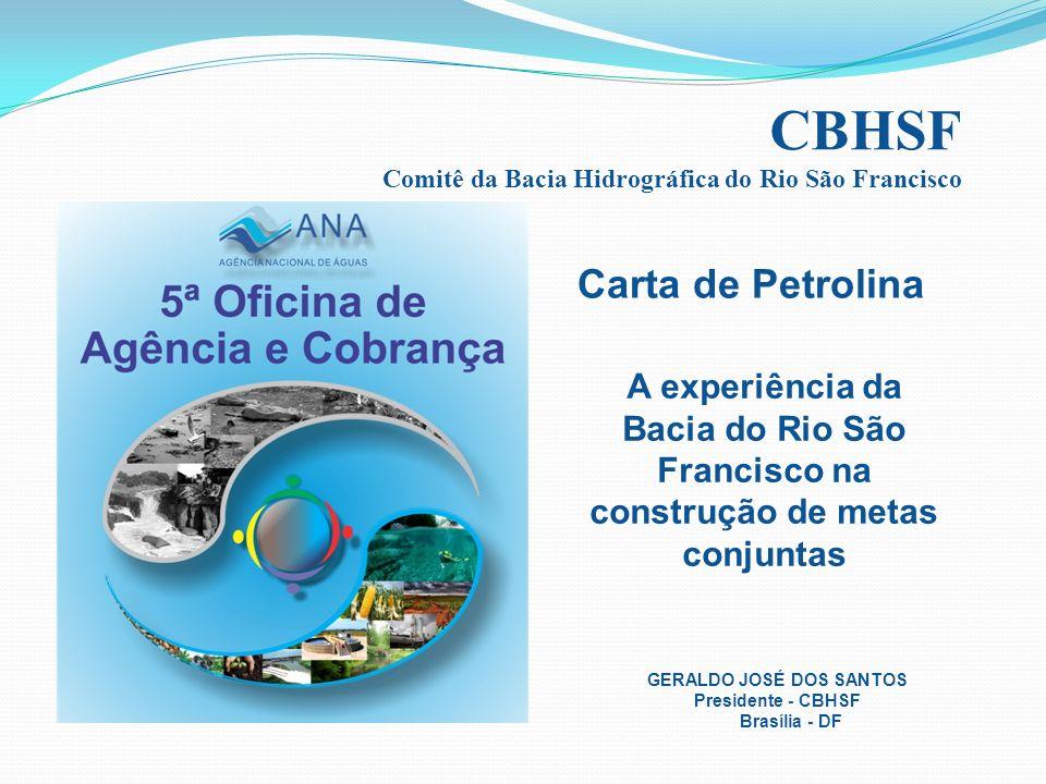 CBHSF Comitê da Bacia Hidrográfica do Rio São Francisco GERALDO JOSÉ DOS SANTOS Presidente - CBHSF A experiência da Bacia do Rio São Francisco na construção de metas conjuntas Brasília - DF Carta de Petrolina