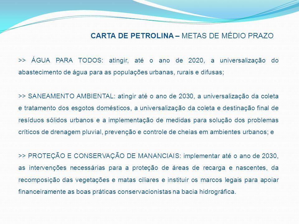 CARTA DE PETROLINA – METAS DE MÉDIO PRAZO >> ÁGUA PARA TODOS: atingir, até o ano de 2020, a universalização do abastecimento de água para as populações urbanas, rurais e difusas; >> SANEAMENTO AMBIENTAL: atingir até o ano de 2030, a universalização da coleta e tratamento dos esgotos domésticos, a universalização da coleta e destinação final de resíduos sólidos urbanos e a implementação de medidas para solução dos problemas críticos de drenagem pluvial, prevenção e controle de cheias em ambientes urbanos; e >> PROTEÇÃO E CONSERVAÇÃO DE MANANCIAIS: implementar até o ano de 2030, as intervenções necessárias para a proteção de áreas de recarga e nascentes, da recomposição das vegetações e matas ciliares e instituir os marcos legais para apoiar financeiramente as boas práticas conservacionistas na bacia hidrográfica.