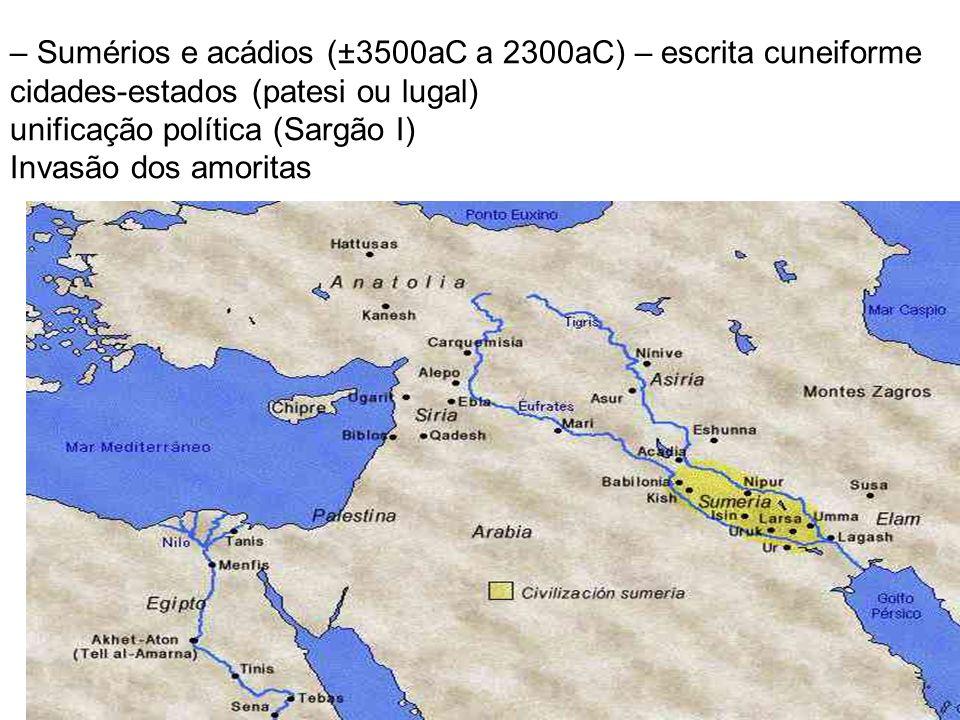 – Sumérios e acádios (±3500aC a 2300aC) – escrita cuneiforme cidades-estados (patesi ou lugal) unificação política (Sargão I) Invasão dos amoritas