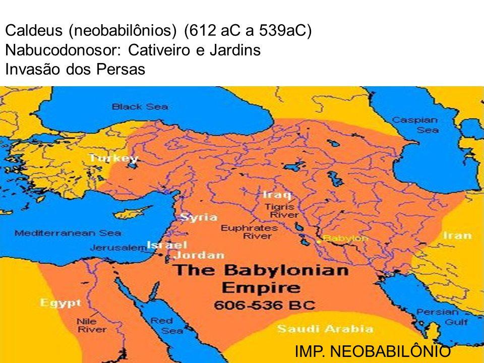 IMP. NEOBABILÔNIO Caldeus (neobabilônios) (612 aC a 539aC) Nabucodonosor: Cativeiro e Jardins Invasão dos Persas