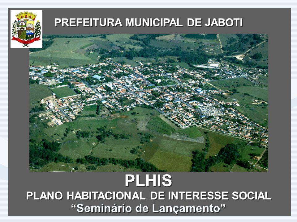 PREFEITURA MUNICIPAL DE JABOTI PLHIS PLANO HABITACIONAL DE INTERESSE SOCIAL Seminário de Lançamento PREFEITURA MUNICIPAL DE JABOTI PLHIS PLANO HABITACIONAL DE INTERESSE SOCIAL Seminário de Lançamento