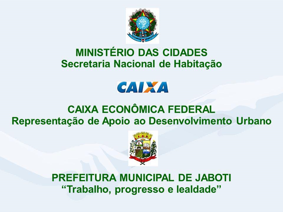 MINISTÉRIO DAS CIDADES Secretaria Nacional de Habitação CAIXA ECONÔMICA FEDERAL Representação de Apoio ao Desenvolvimento Urbano PREFEITURA MUNICIPAL DE JABOTI Trabalho, progresso e lealdade