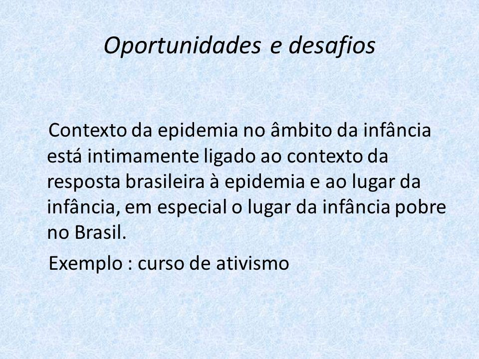 Oportunidades e desafios Contexto da epidemia no âmbito da infância está intimamente ligado ao contexto da resposta brasileira à epidemia e ao lugar da infância, em especial o lugar da infância pobre no Brasil.