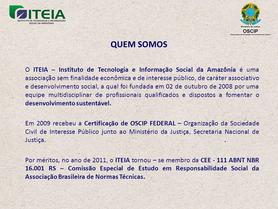 O ITEIA – Instituto de Tecnologia e Informação Social da Amazônia é uma associação sem finalidade econômica e de interesse público, de caráter associativo e desenvolvimento social, a qual foi fundada em 02 de outubro de 2008 por uma equipe multidisciplinar de profissionais qualificados e dispostos a fomentar o desenvolvimento sustentável.