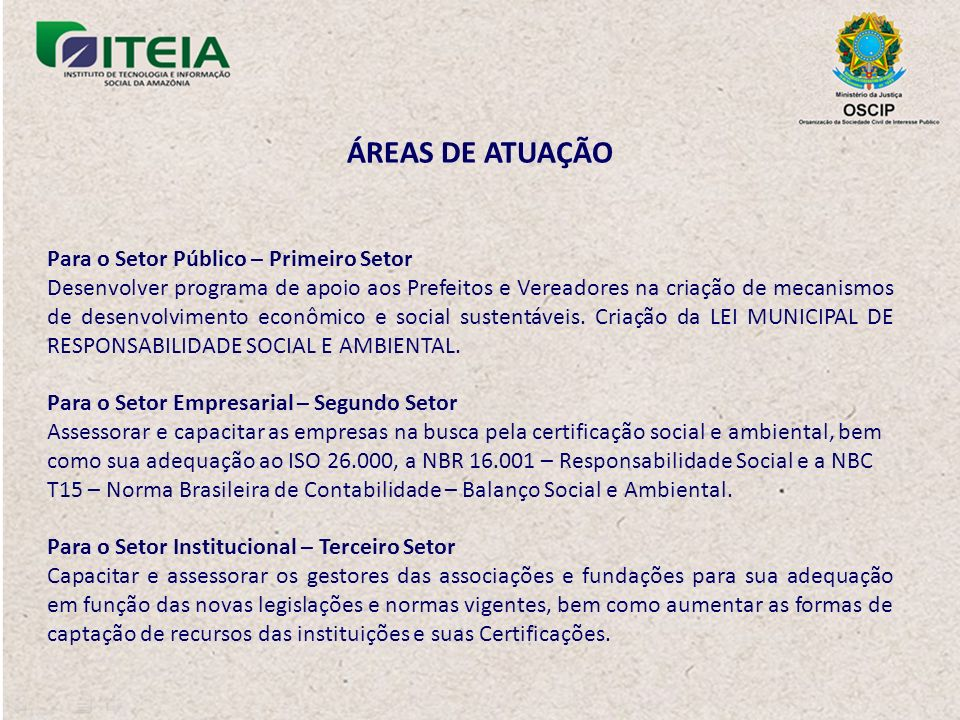 ÁREAS DE ATUAÇÃO Para o Setor Público – Primeiro Setor Desenvolver programa de apoio aos Prefeitos e Vereadores na criação de mecanismos de desenvolvimento econômico e social sustentáveis.
