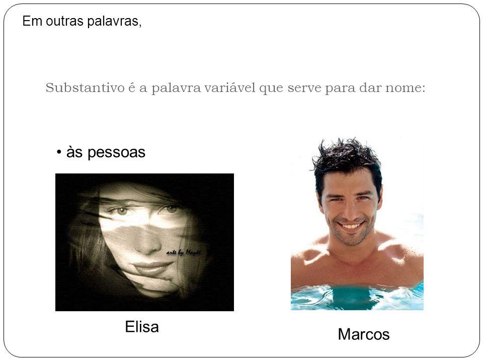 Substantivo é a palavra variável que serve para dar nome: Em outras palavras, às pessoas Elisa Marcos