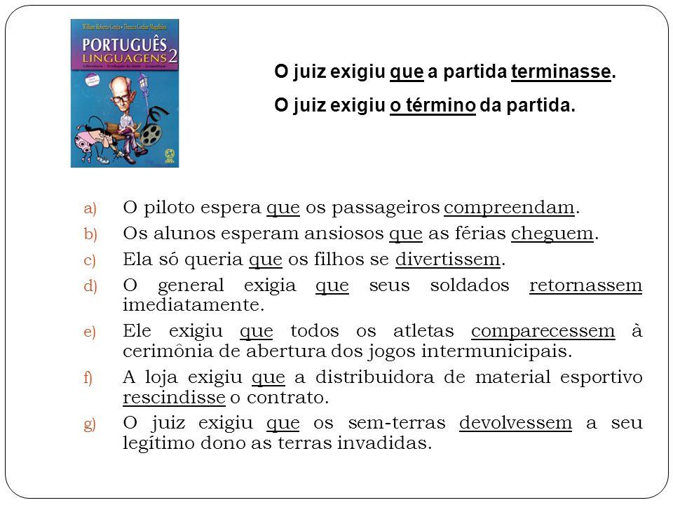 a) O piloto espera que os passageiros compreendam. b) Os alunos esperam ansiosos que as férias cheguem. c) Ela só queria que os filhos se divertissem.