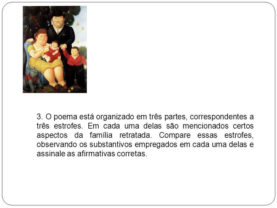 3. O poema está organizado em três partes, correspondentes a três estrofes. Em cada uma delas são mencionados certos aspectos da família retratada. Co